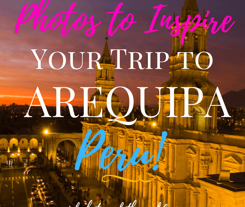 Photos to Inspire Your Trip to Arequipa, Peru, Girl Who Travels the World