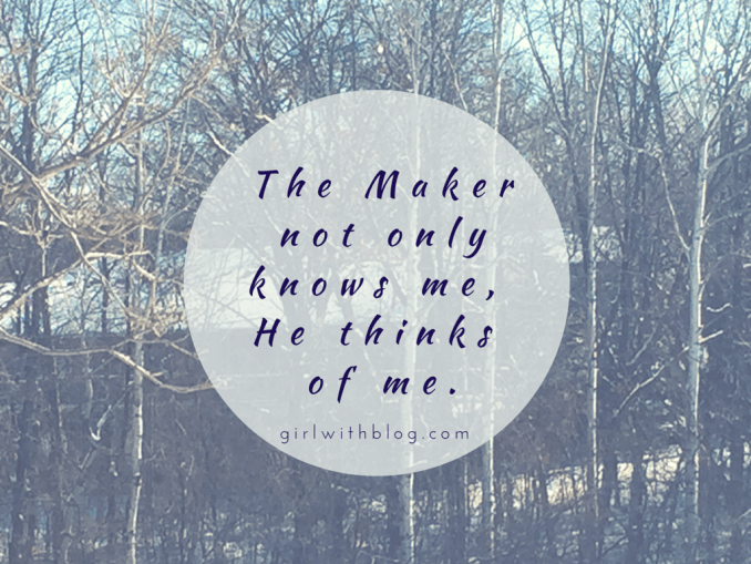 The Maker not only knows me,He