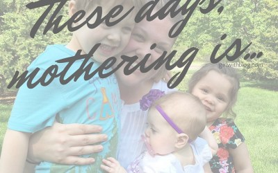 These Days, Mothering Is…