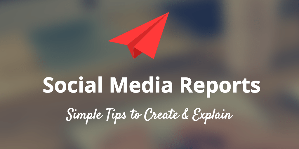 How to Create a Social Media Report and Explain It to Your Boss or Client