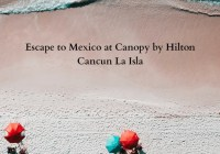 Escape To Mexico At Canopy By Hilton Cancun La Isla Giveaway