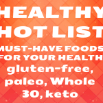 Healthy Hot List – Must-Have Food Products For Your Health (Several are Gluten-Free, Dairy-Free, Vegan, Paleo, Whole 30, or Keto)