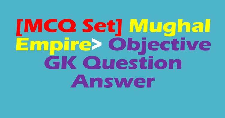MCQ Set] Mughal Empire> Objective GK Question Answer (Quiz)