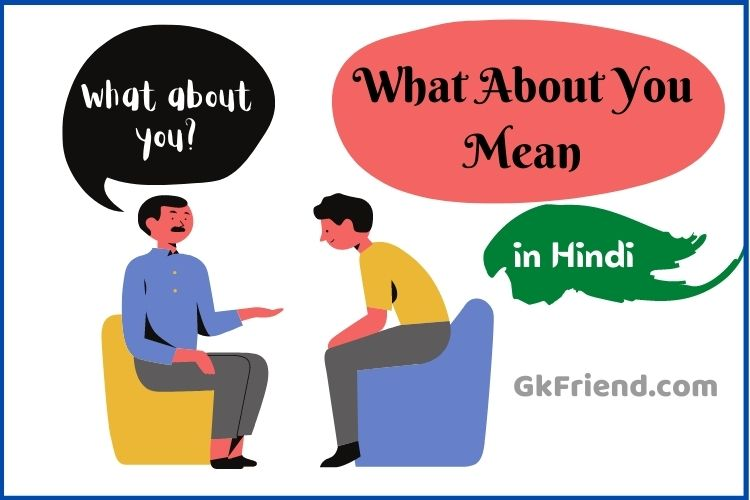 व्हाट अबाउट यू मीन - What about you mean in Hindi