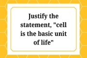 """Justify the statement, """"cell is the basic unit of life"""""""