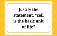 Justify the statement cell is the basic unit of life