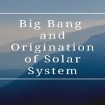 Big Bang and Origination of Solar System