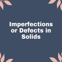 Imperfections or Defects in Solids