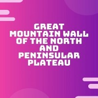 Difference Between Great Mountain Wall of the North and Peninsular Plateau