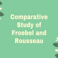 Comparative Study of Froebel and Rousseau: Educational Philosophy