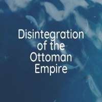 World War I and the Disintegration of the Ottoman Empire