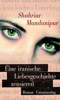"""Shahriar Mandanipur: """"Eine iranische Liebesgeschichte zensieren"""" - Roman - Unionsverlag"""