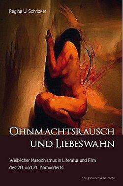 Regine U. Schricker: Ohnmachtsrausch und Liebeswahn - Weiblicher Masochismus in Literatur und Film des 20. und 21. Jahrhunderts