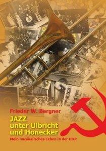 Frieder W. Bergner - Jazz unter Ulbricht und Hocker - Mein musikalisches Leben in der DDR