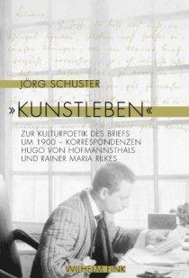 Jörg Schuster: Kunstleben - Zur Kulturpoetik des Briefs um 1900 - Korrespondenzen Hugo von Hofmannsthals und Rainer Maria Rilkes (Wilhelm Fink Verlag)