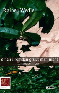 Rainer Wedler: Einen Fremden grüßt man nicht, Gedichte 2011 - 2016