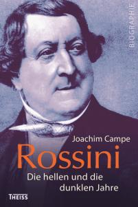 Joachim Campe: Rossini - Die hellen und die dunklen Jahre, Biographie, Theiss Verlag