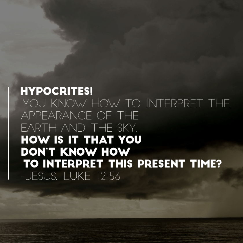 Hypocrites! You know how to interpret the earth and the sky. How is it that you don't know how to interpret this present time? Luke 12:56