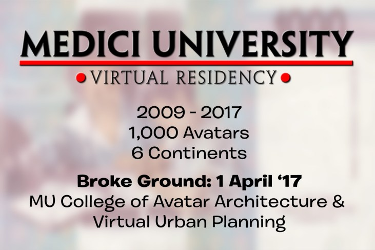"""text slide reading """"Medici University - virtual residency - 2009 - 2017, 1,000 avatars, 6 continents"""". In a second text block: Broke Ground: 1 April '17, College of Avatar Architecture & Virtual Urban Planning"""""""