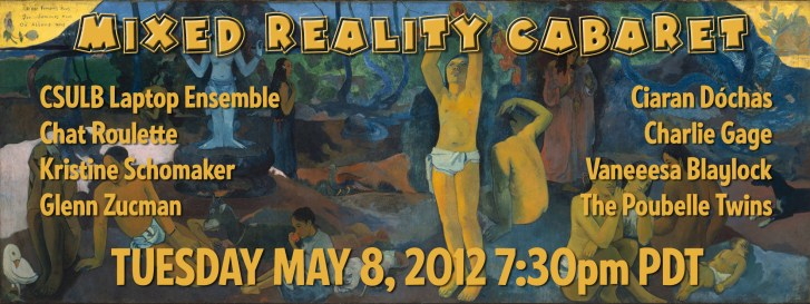 Mixed Reality Cabaret event poster featuring artists: CSULB Laptop Ensemble, Ciaran Dochas, ChatRoulette, Charlie Gage, Kristine Schomaker, Vanessa Blaylock, Glenn Zucman, The Poubelle Twins, and the date Tuesday 8 May 2012, 7:30pm at the University Theatre