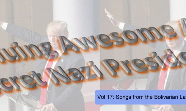 THE CONTINUING AWESOME ADVENTURES OF SECRET NAZI PRESIDENT!!11!1! – Vol. 17: Songs from the Bolivarian Land of Grace