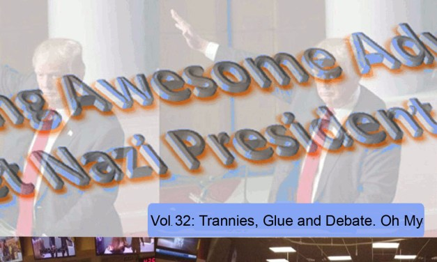 THE CONTINUING AWESOME ADVENTURES OF SECRET NAZI PRESIDENT!!11!1! – Vol. 32: Trannies, Glue and Debate. Oh My!
