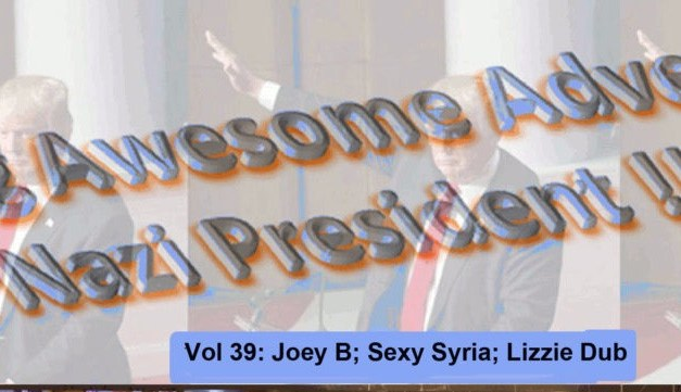 THE CONTINUING AWESOME ADVENTURES OF SECRET NAZI PRESIDENT!!11!1! – Vol 39: Joey B; Sexy Syria; Lizzie Dub