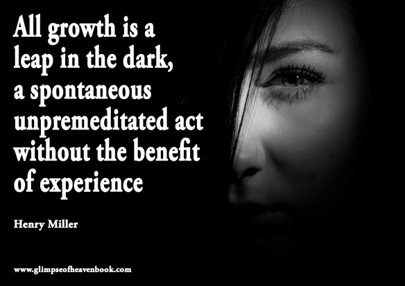 All growth is a  leap in the dark, a spontaneous unpremeditated act without the benefit  of experience    Henry Miller