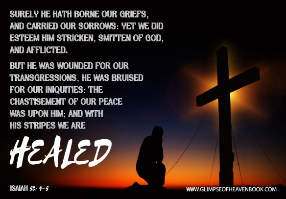 Surely he hath borne our griefs, and carried our sorrows: yet we did esteem him stricken, smitten of God, and afflicted. But he was wounded for our transgressions, he was bruised for our iniquities: the chastisement of our peace was upon him; and with his stripes we are healed Isaiah 53:4-5