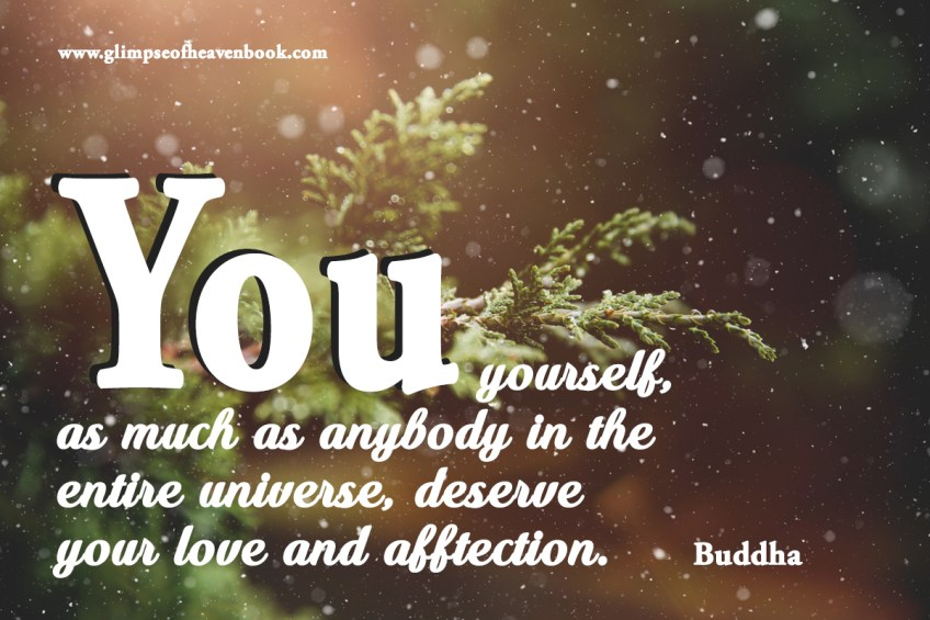 You yourself, as much as anybody in the entire universe, deserve your love and afftection. Buddha