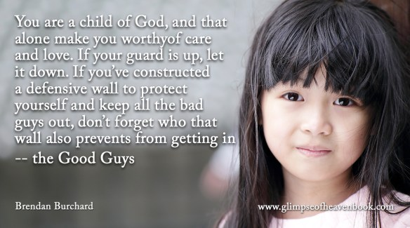 You are a child of God, and that alone make you worthyof care and love. If your guard is up, let it down. If you've constructed a defensive wall to protect yourself and keep all the bad guys out, don't forget who that wall also prevents from getting in -- the Good Guys Brendan Burchard