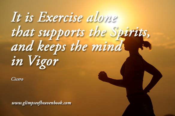 It is Exercise alone that supports the Spirits, and keeps the mind in Vigor Cicero