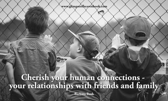 Cherish your human connections -  your relationships with friends and family    Barbara Bush