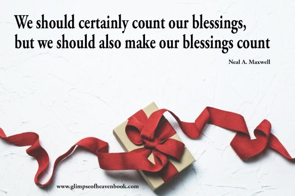 We should certainly count our blessings, but we should also make our blessings count Neal A. Maxwell