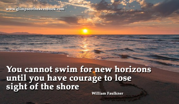 You cannot swim for new horizons until you have courage to lose sight of the shore William Faulkner