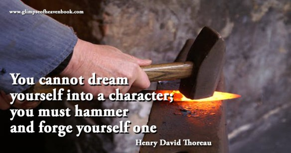 You cannot dream yourself into a character; you must hammer and forge yourself one Henry David Thoreau