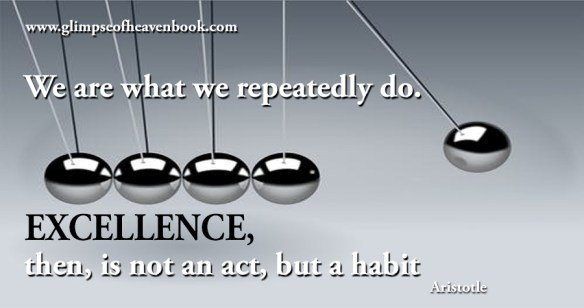 We are what we repeatedly do. Excellence, then, is not an act, but a habit Aristotle