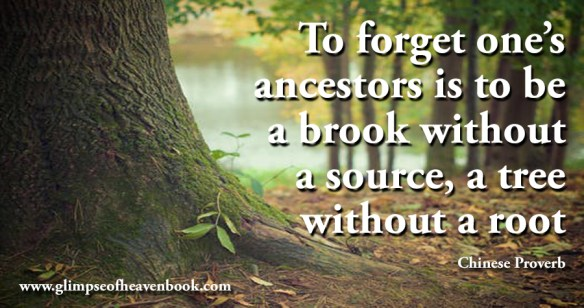 To forget one's ancestors is to be a brook without a source, a tree without a root Chinese Proverb