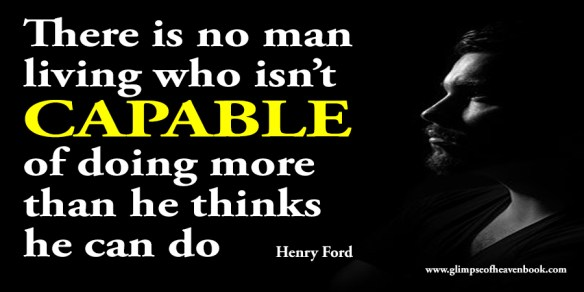 There is no man living who isn't capable of doing more than he thinks he can do Henry Ford