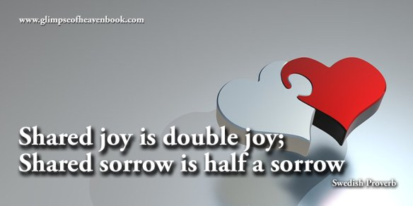 Shared joy is double joy; Shared sorrow is half a sorrow Swedish Proverb