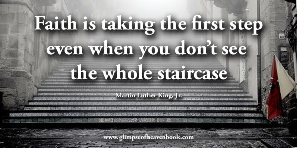 Faith is taking the first step even when you don't see the whole staircase Martin Luther King, Jr.