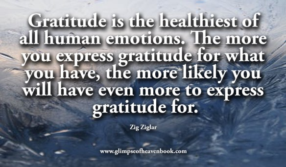 Gratitude is the healthiest of all human emotions. The more you express gratitude for what you have, the more likely you will have even more to express gratitude for. Zig Ziglar