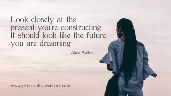 Look closely at the present you're constructing. It should look like the future you are dreaming Alice Walker