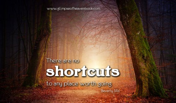 There are no shortcuts to any place worth going Beverly Sills