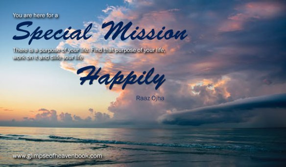 You are here for a special mission. There is a purpose of your life. Find that purpose of your life, work on it, and live your life happily Raaz Ojha