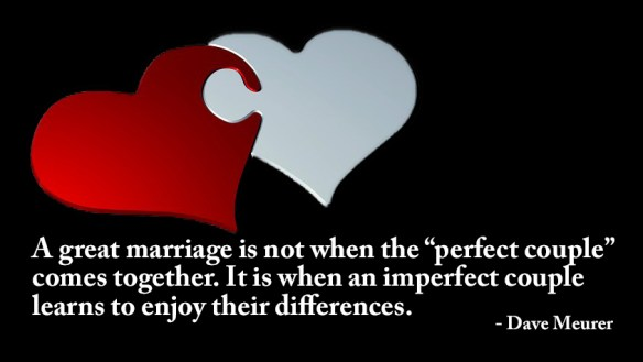 "A great marriage is not when the ""perfect couple"" comes together. It is when an imperfect couple learns to enjoy their differences. Dave Meurer"