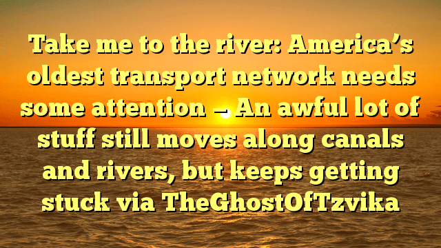 Take me to the river: America's oldest transport network needs some attention — An awful lot of stuff still moves along canals and rivers, but keeps getting stuck via TheGhostOfTzvika