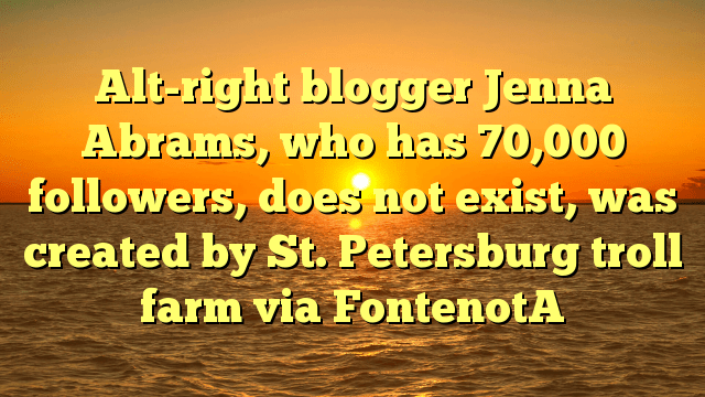 Alt-right blogger Jenna Abrams, who has 70,000 followers, does not exist, was created by St. Petersburg troll farm via FontenotA