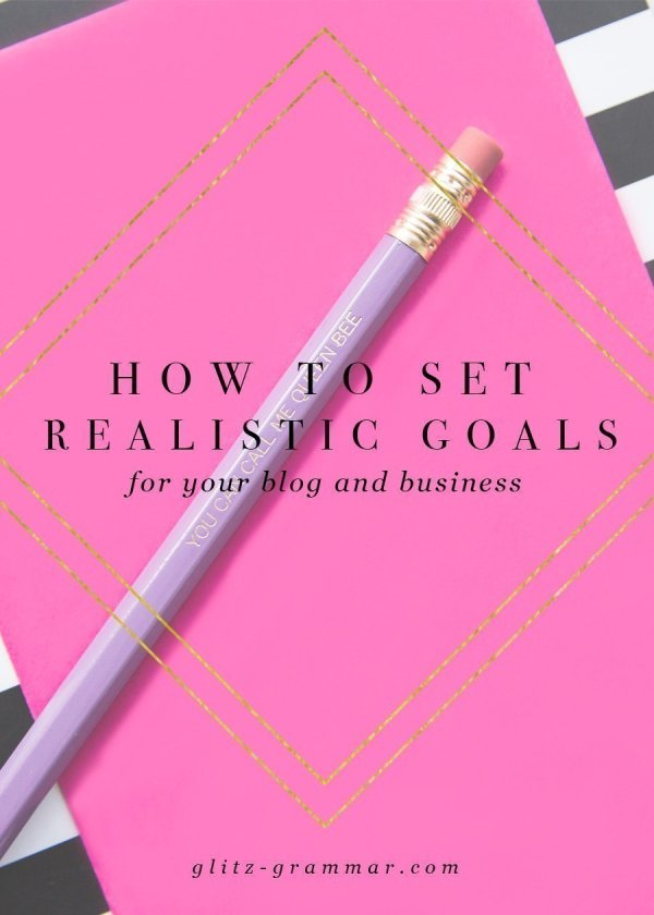 Why (And How) to Set Realistic Goals - Glitz & Grammar