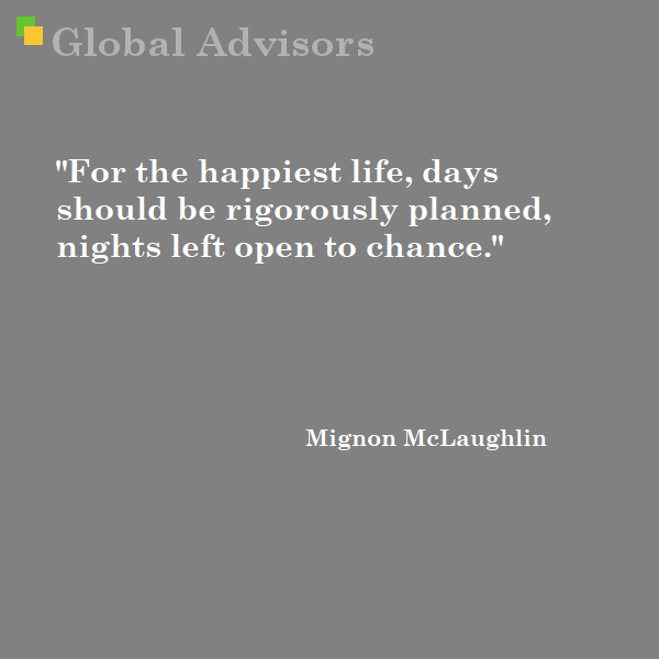 For the happiest life, days should be rigorously planned, nights left open to chance. Mignon McLaughlin